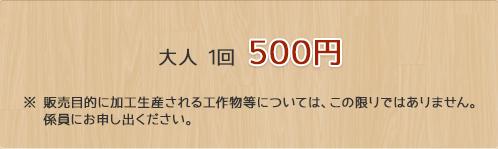 大人1回 / 500円 販売目的に加工生産される工作物等については、この限りではありません。係員にお申し出ください。